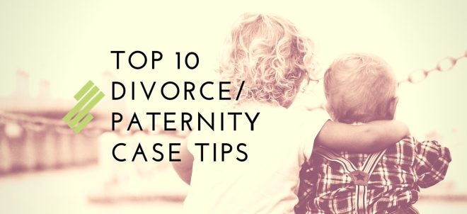 Top 10 Divorce / Paternity Case Tips
