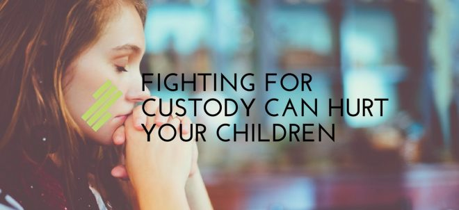 Fighting for Custody Can Hurt Your Children