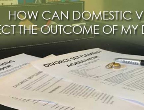 HOW CAN DOMESTIC VIOLENCE AFFECT THE OUTCOME OF MY DIVORCE?